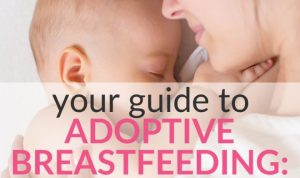 Considering Adoptive Breastfeeding? Benefits and How-to!