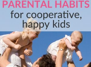 5 Powerful Parental Habits for Cooperative, Happy Kids with a Feeling of Self Worth!